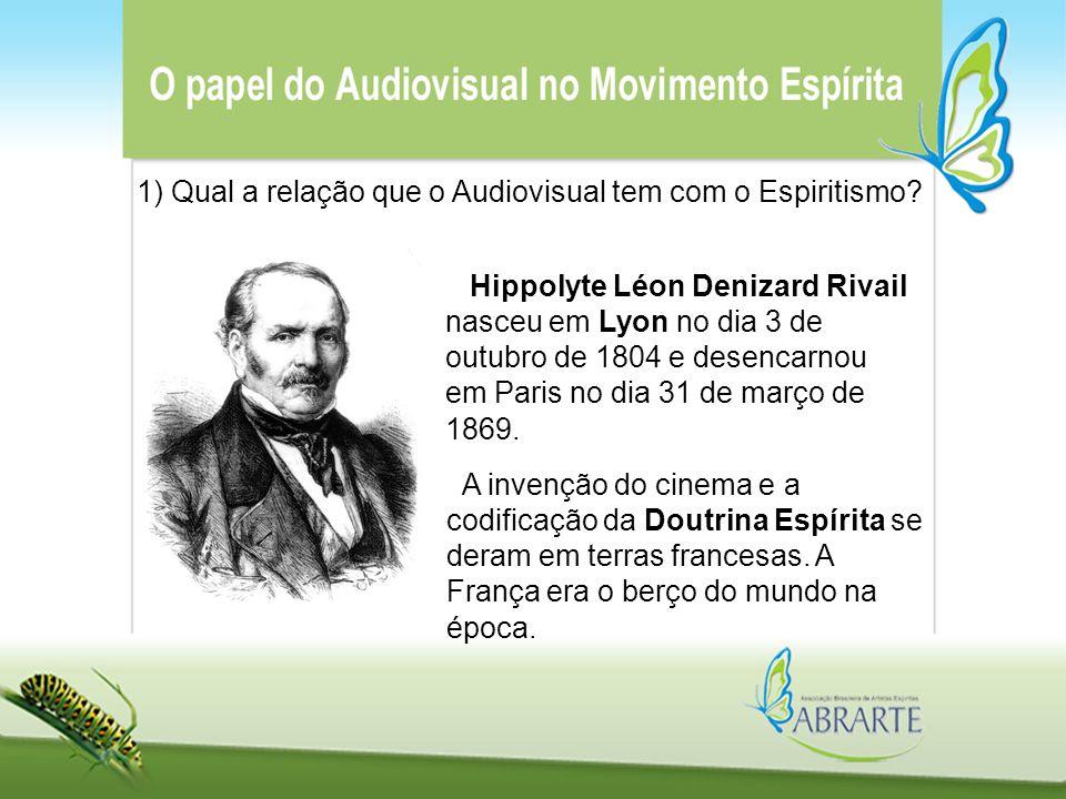 1) Qual a relação que o Audiovisual tem com o Espiritismo? Hippolyte Léon Denizard Rivail nasceu em Lyon no dia 3 de outubro de 1804 e desencarnou em
