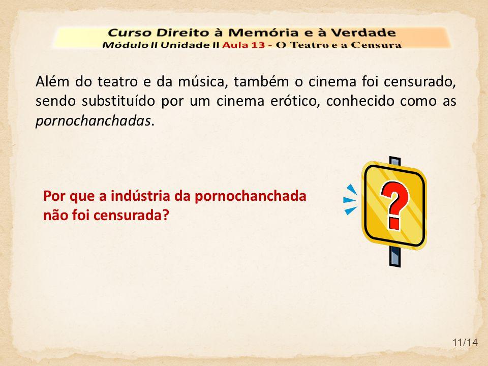 11/14 Além do teatro e da música, também o cinema foi censurado, sendo substituído por um cinema erótico, conhecido como as pornochanchadas.