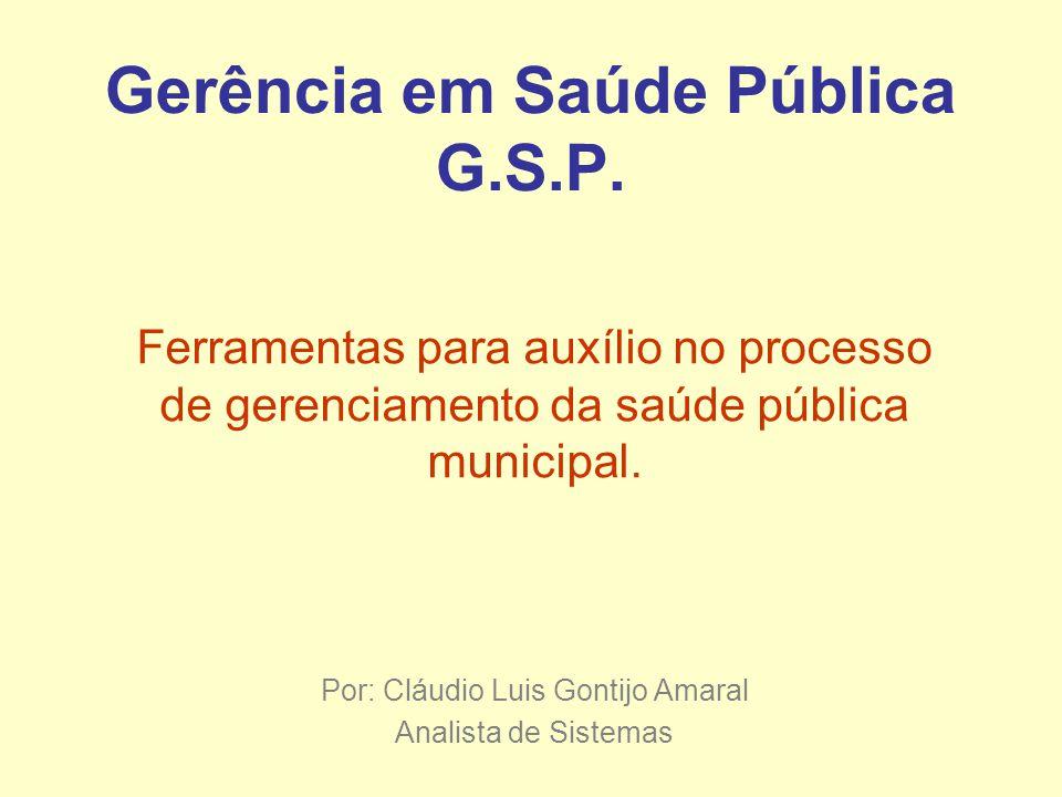 Gerência em Saúde Pública G.S.P. Ferramentas para auxílio no processo de gerenciamento da saúde pública municipal. Por: Cláudio Luis Gontijo Amaral An