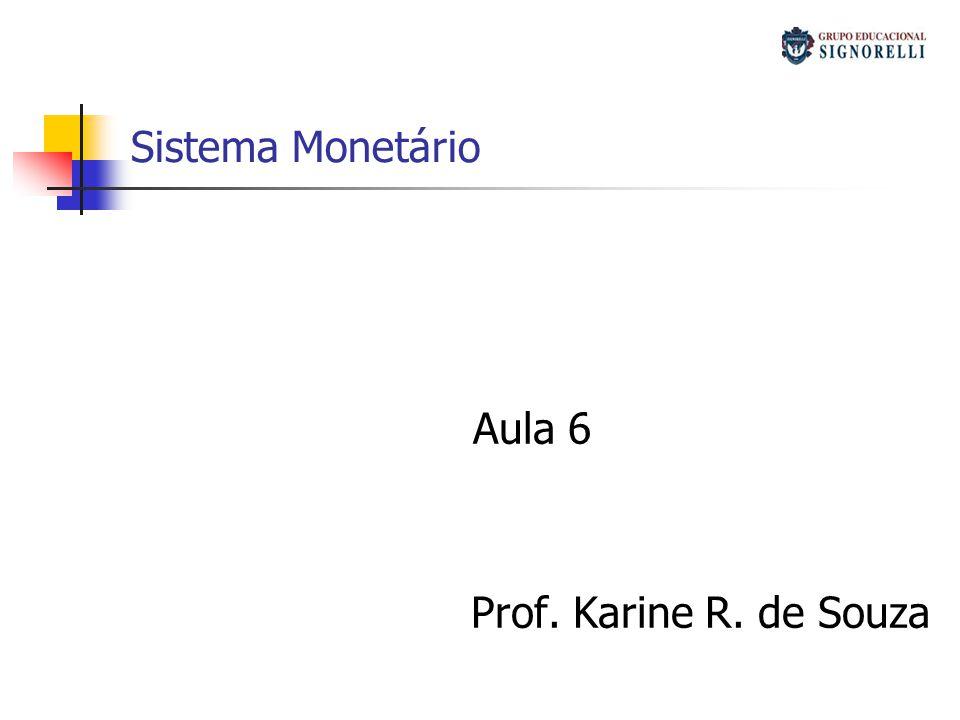 Sistema Monetário Aula 6 Prof. Karine R. de Souza