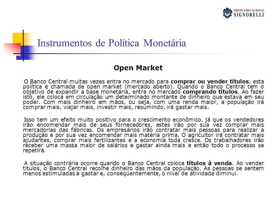 Instrumentos de Política Monetária Open Market O Banco Central muitas vezes entra no mercado para comprar ou vender títulos, esta política é chamada d