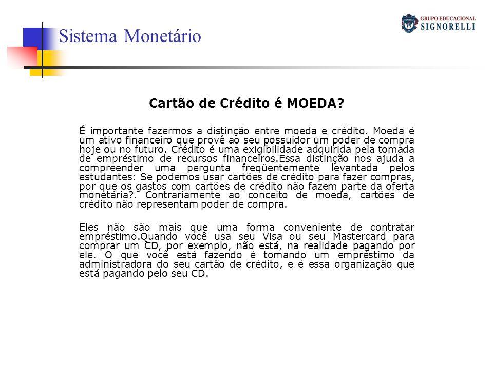 Sistema Monetário Cartão de Crédito é MOEDA? É importante fazermos a distinção entre moeda e crédito. Moeda é um ativo financeiro que provê ao seu pos