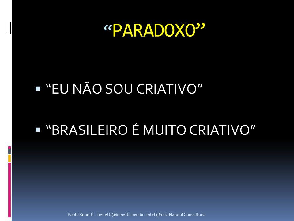 PARADOXO  EU NÃO SOU CRIATIVO  BRASILEIRO É MUITO CRIATIVO Paulo Benetti - benetti@benetti.com.br - Inteligência Natural Consultoria