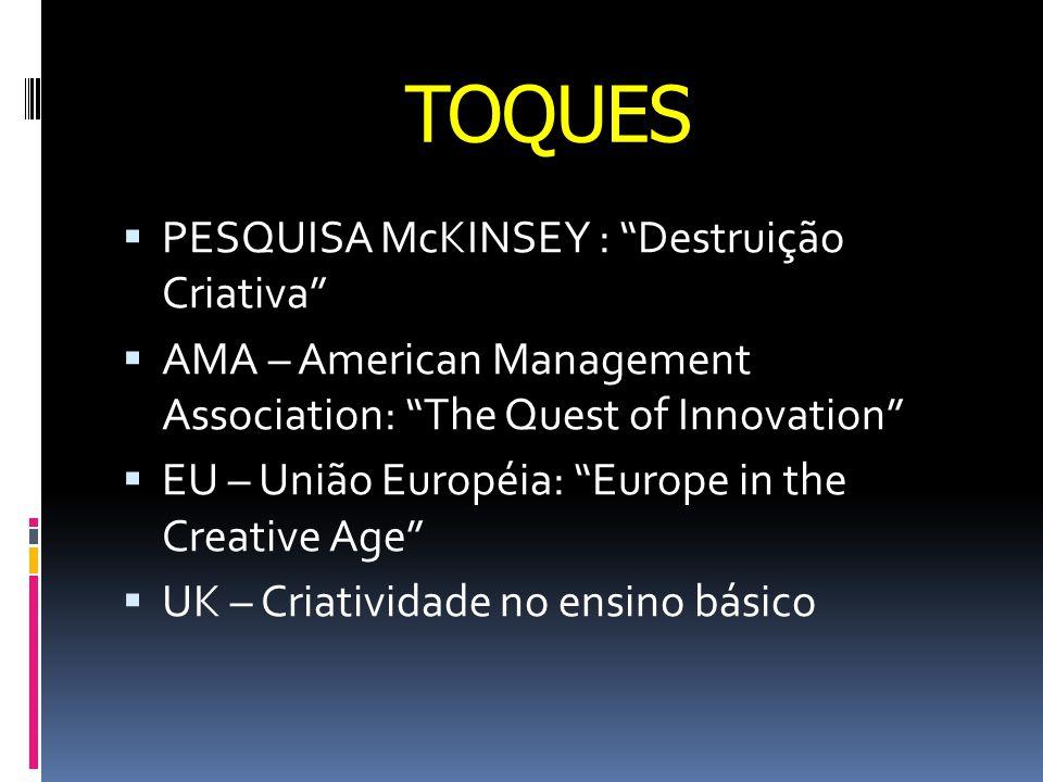 TOQUES  PESQUISA McKINSEY : Destruição Criativa  AMA – American Management Association: The Quest of Innovation  EU – União Européia: Europe in the Creative Age  UK – Criatividade no ensino básico