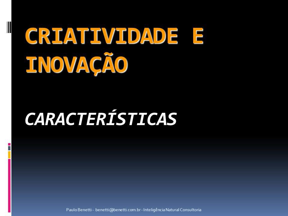 CRIATIVIDADE E INOVAÇÃO CRIATIVIDADE E INOVAÇÃO CARACTERÍSTICAS Paulo Benetti - benetti@benetti.com.br - Inteligência Natural Consultoria