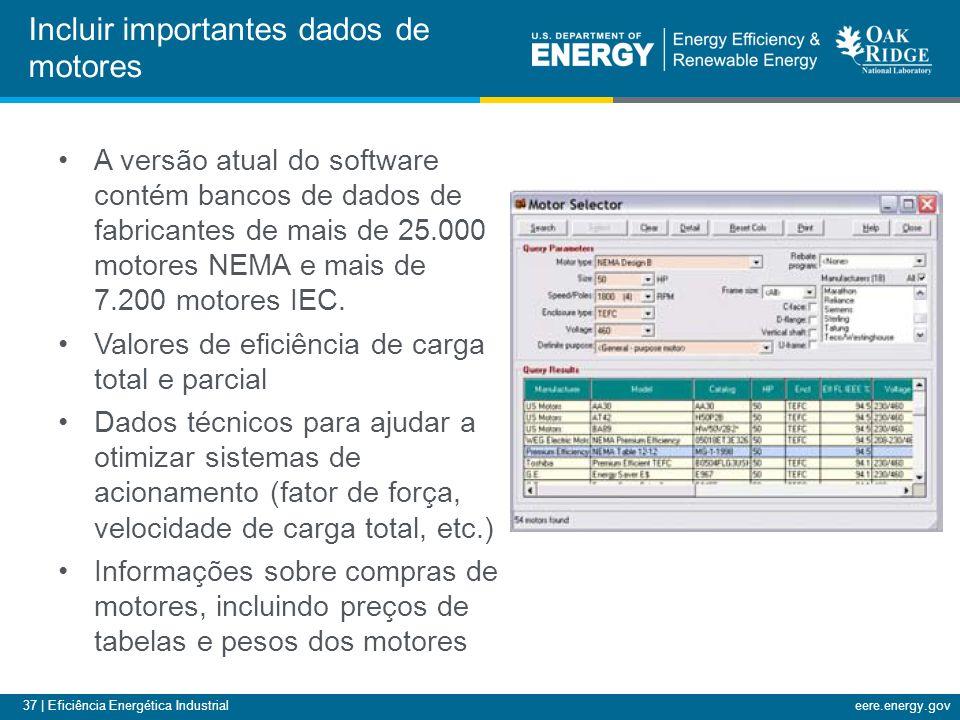 37 | Eficiência Energética Industrialeere.energy.gov A versão atual do software contém bancos de dados de fabricantes de mais de 25.000 motores NEMA e