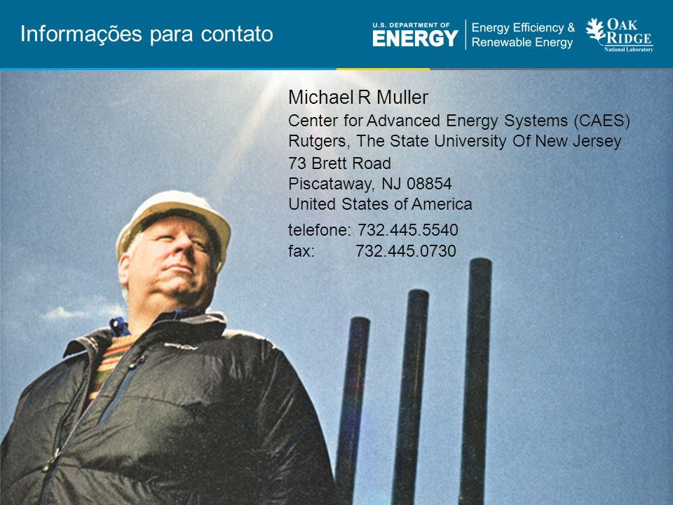 42 | Eficiência Energética Industrialeere.energy.gov Michael R Muller Center for Advanced Energy Systems (CAES) Rutgers, The State University Of New Jersey 73 Brett Road Piscataway, NJ 08854 United States of America telefone: 732.445.5540 fax: 732.445.0730 Informações para contato