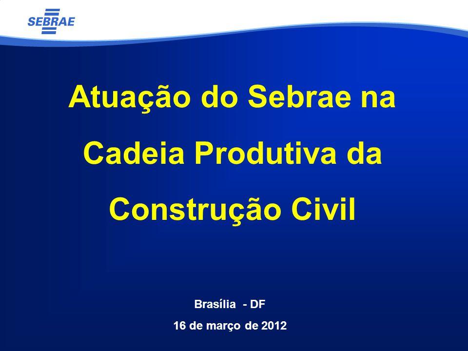 Atuação do Sebrae na Cadeia Produtiva da Construção Civil Brasília - DF 16 de março de 2012