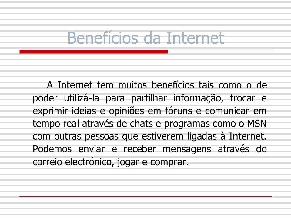 Benefícios da Internet A Internet tem muitos benefícios tais como o de poder utilizá-la para partilhar informação, trocar e exprimir ideias e opiniões