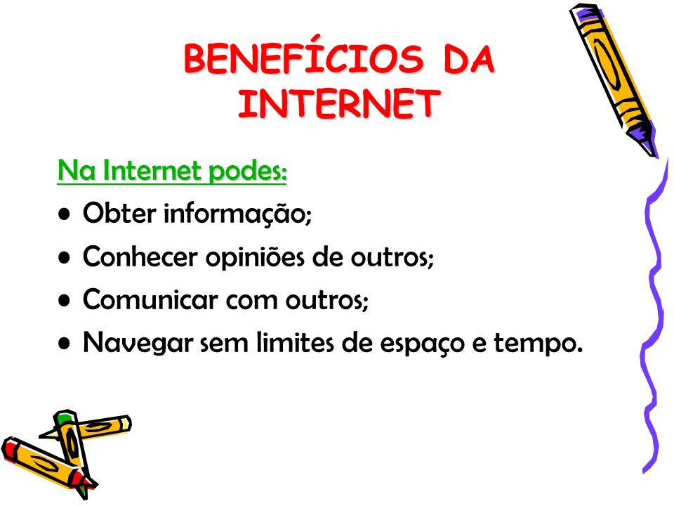 BENEFÍCIOS DA INTERNET Na Internet podes: Obter informação; Conhecer opiniões de outros; Comunicar com outros; Navegar sem limites de espaço e tempo.
