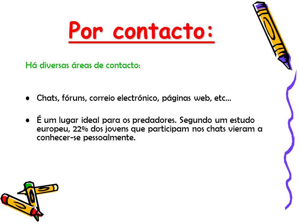 Por contacto: Há diversas áreas de contacto: Chats, fóruns, correio electrónico, páginas web, etc… É um lugar ideal para os predadores. Segundo um est
