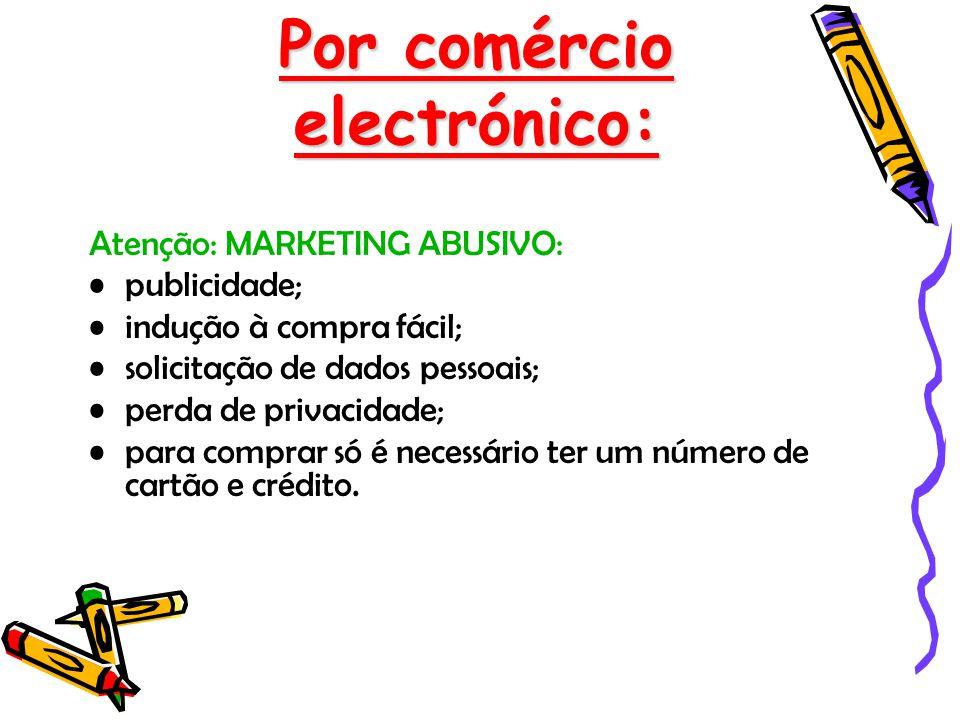 Por comércio electrónico: Atenção: MARKETING ABUSIVO: publicidade; indução à compra fácil; solicitação de dados pessoais; perda de privacidade; para c