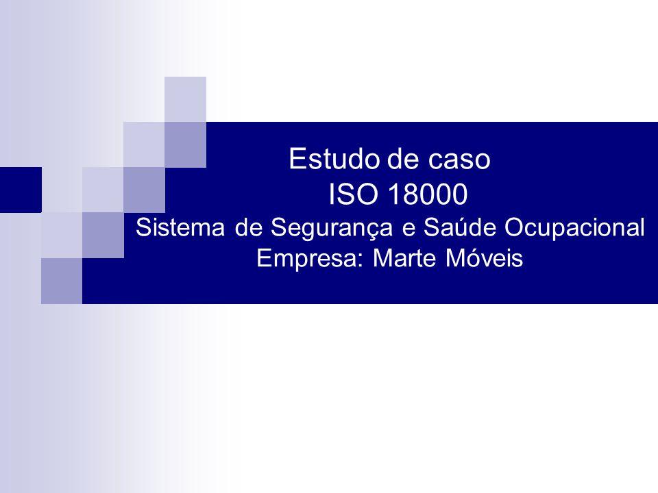 Estudo de caso ISO 18000 Sistema de Segurança e Saúde Ocupacional Empresa: Marte Móveis