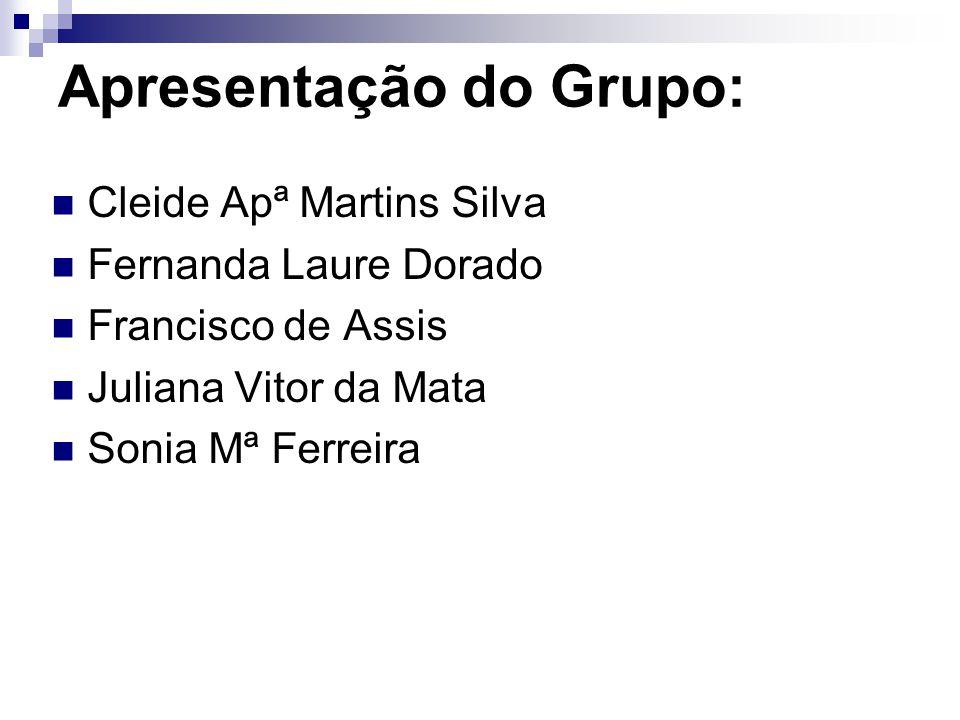 Apresentação do Grupo: Cleide Apª Martins Silva Fernanda Laure Dorado Francisco de Assis Juliana Vitor da Mata Sonia Mª Ferreira