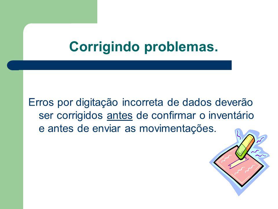 Corrigindo problemas. Erros por digitação incorreta de dados deverão ser corrigidos antes de confirmar o inventário e antes de enviar as movimentações