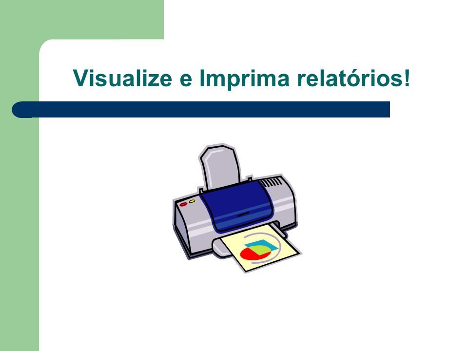 Visualize e Imprima relatórios!