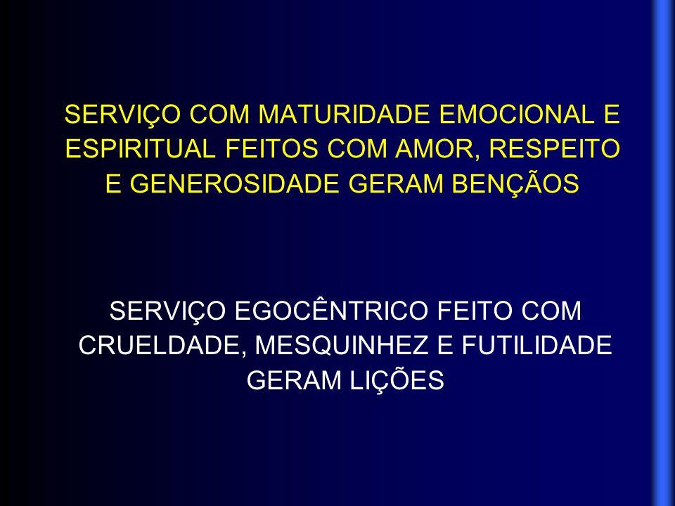 SERVIÇO COM MATURIDADE EMOCIONAL E ESPIRITUAL FEITOS COM AMOR, RESPEITO E GENEROSIDADE GERAM BENÇÃOS SERVIÇO EGOCÊNTRICO FEITO COM CRUELDADE, MESQUINH