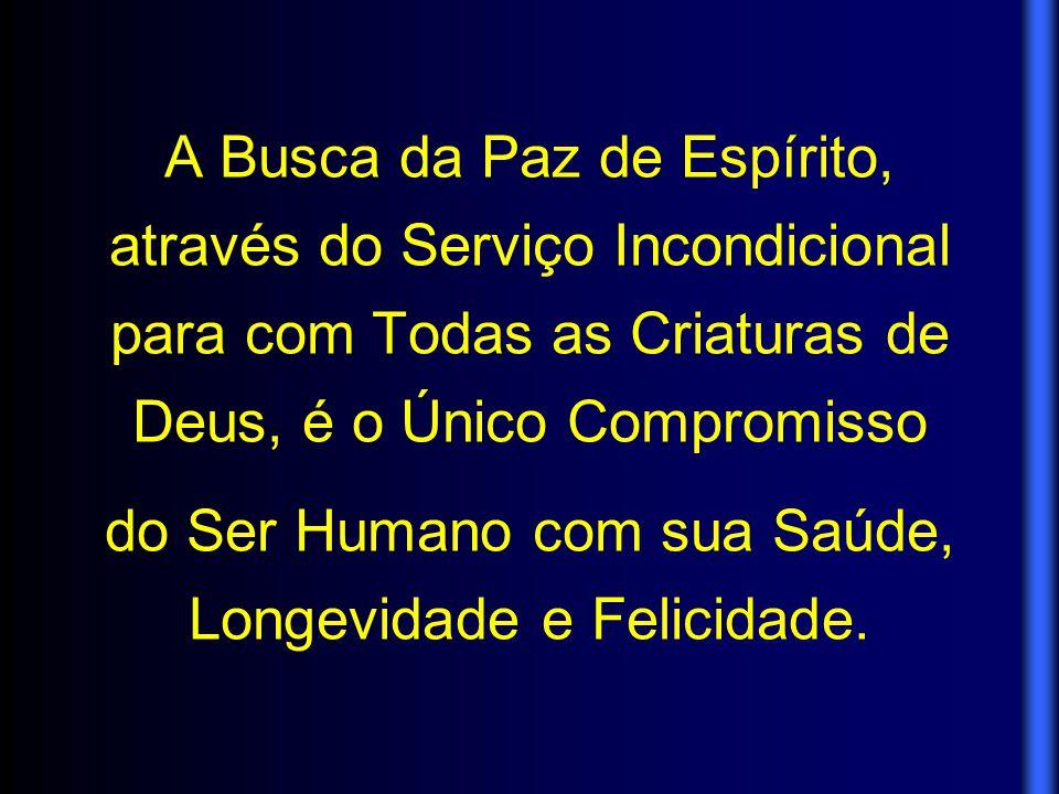 A Busca da Paz de Espírito, através do Serviço Incondicional para com Todas as Criaturas de Deus, é o Único Compromisso do Ser Humano com sua Saúde, L