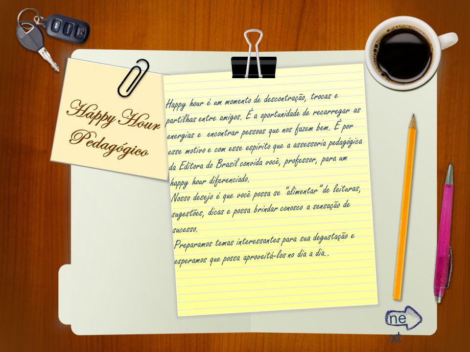 ne xt Happy Hour Pedagógico Happy hour é um momento de descontração, trocas e partilhas entre amigos. É a oportunidade de recarregar as energias e enc
