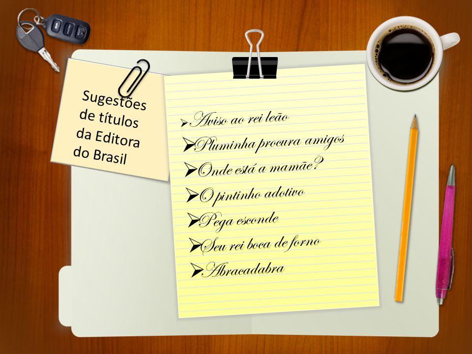 Sugestões de títulos da Editora do Brasil  Aviso ao rei leão  Pluminha procura amigos  Onde está a mamãe?  O pintinho adotivo  Pega esconde  Seu