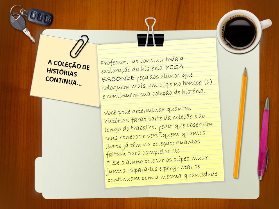 A COLEÇÃO DE HISTÓRIAS CONTINUA... Professor, ao concluir toda a exploração da história PEGA ESCONDE peça aos alunos que coloquem mais um clipe no bon
