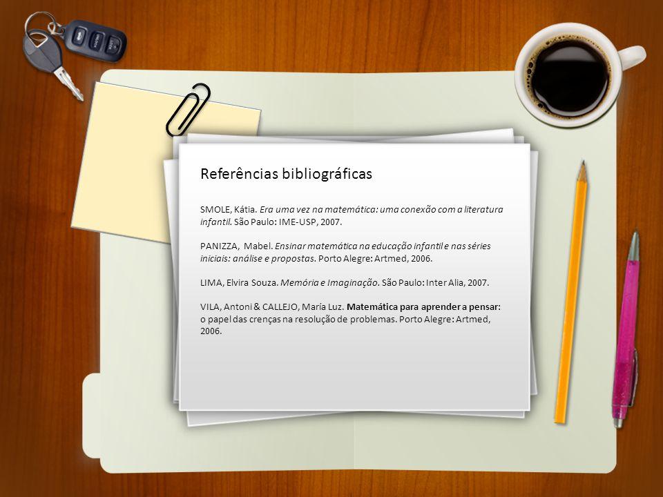 Referências bibliográficas SMOLE, Kátia. Era uma vez na matemática: uma conexão com a literatura infantil. São Paulo: IME-USP, 2007. PANIZZA, Mabel. E