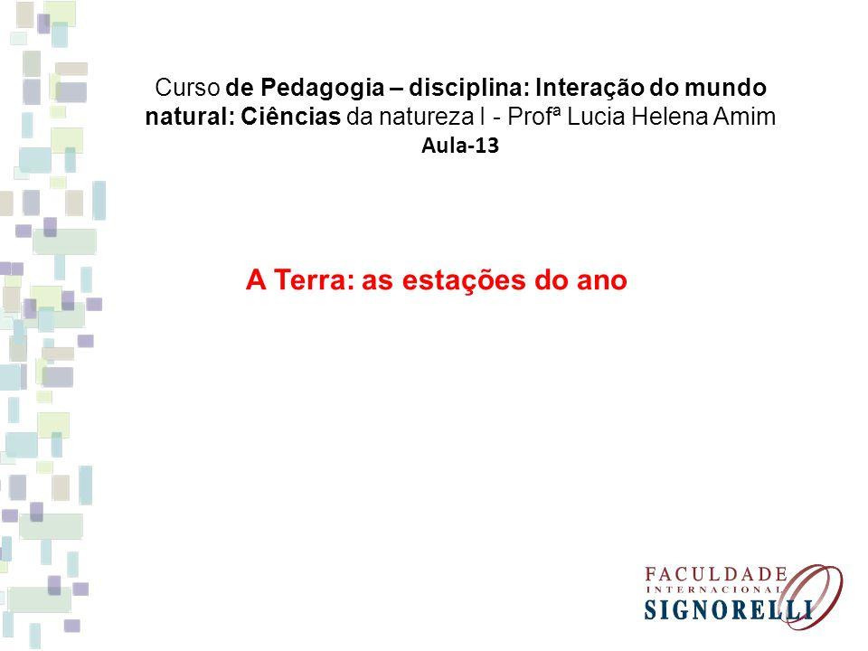 Curso de Pedagogia – disciplina: Interação do mundo natural: Ciências da natureza I - Profª Lucia Helena Amim Aula-13 A Terra: as estações do ano