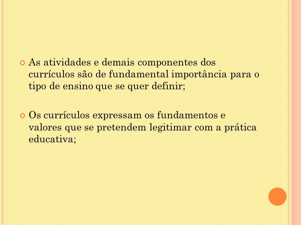 As atividades e demais componentes dos currículos são de fundamental importância para o tipo de ensino que se quer definir; Os currículos expressam os