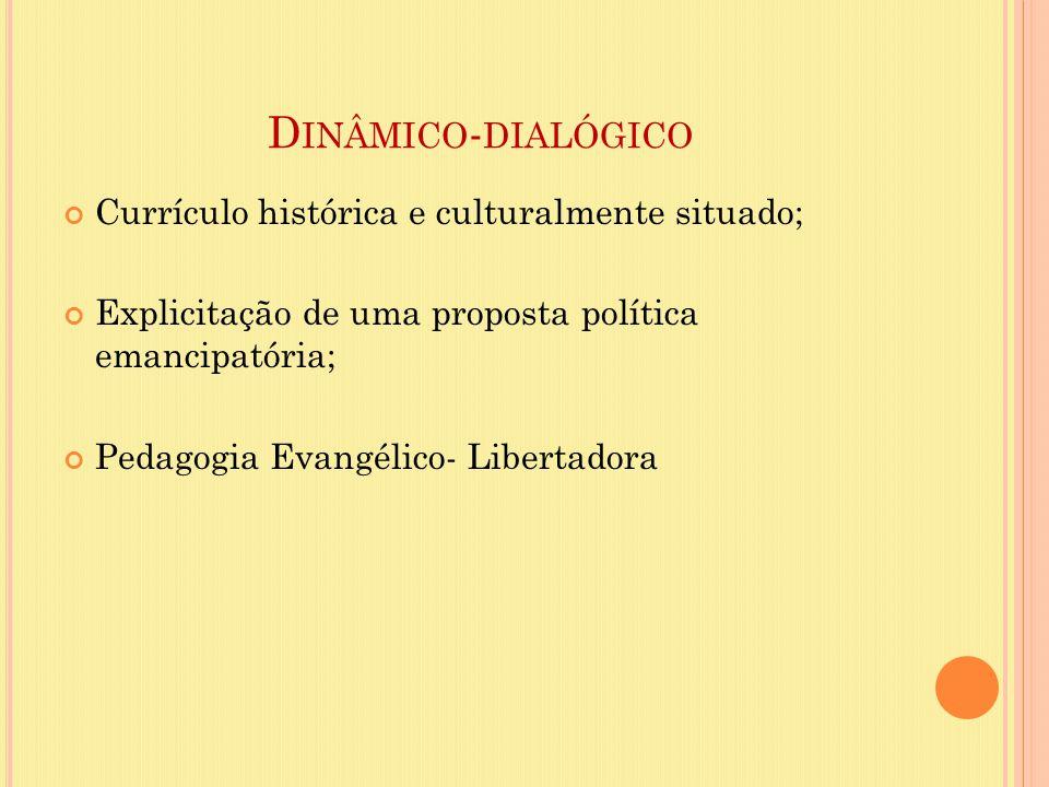 D INÂMICO - DIALÓGICO Currículo histórica e culturalmente situado; Explicitação de uma proposta política emancipatória; Pedagogia Evangélico- Libertad