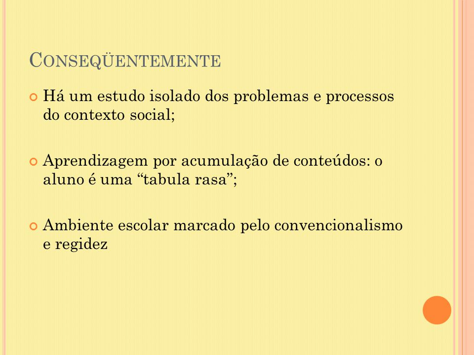 """C ONSEQÜENTEMENTE Há um estudo isolado dos problemas e processos do contexto social; Aprendizagem por acumulação de conteúdos: o aluno é uma """"tabula r"""