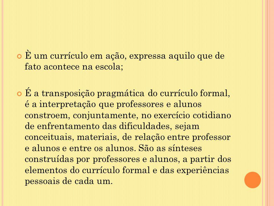 È um currículo em ação, expressa aquilo que de fato acontece na escola; É a transposição pragmática do currículo formal, é a interpretação que profess