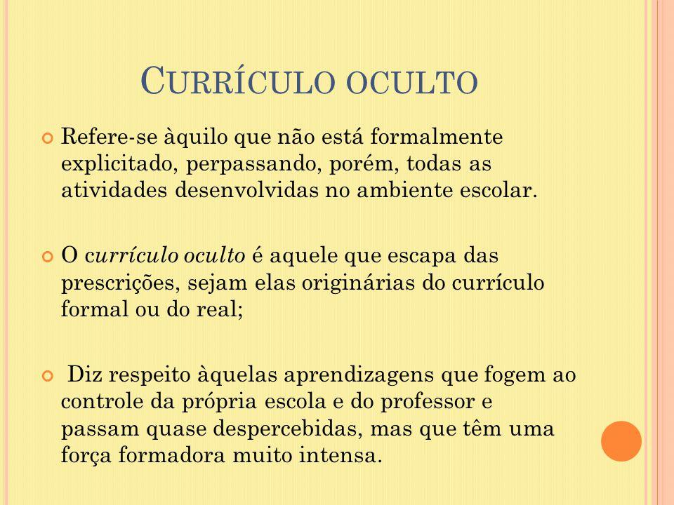 C URRÍCULO OCULTO Refere-se àquilo que não está formalmente explicitado, perpassando, porém, todas as atividades desenvolvidas no ambiente escolar. O