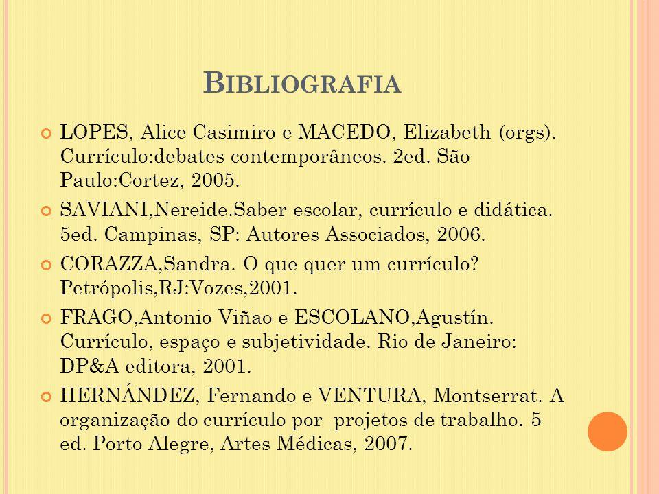 B IBLIOGRAFIA LOPES, Alice Casimiro e MACEDO, Elizabeth (orgs). Currículo:debates contemporâneos. 2ed. São Paulo:Cortez, 2005. SAVIANI,Nereide.Saber e