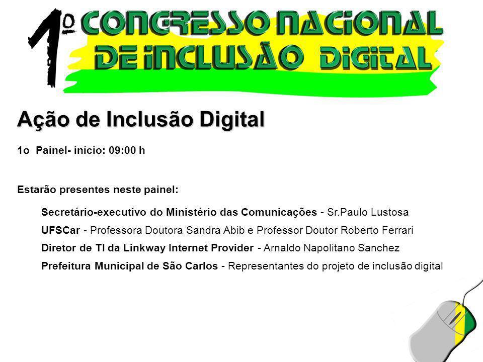 Ação de Inclusão Digital 1o Painel- início: 09:00 h Estarão presentes neste painel: Secretário-executivo do Ministério das Comunicações - Sr.Paulo Lus