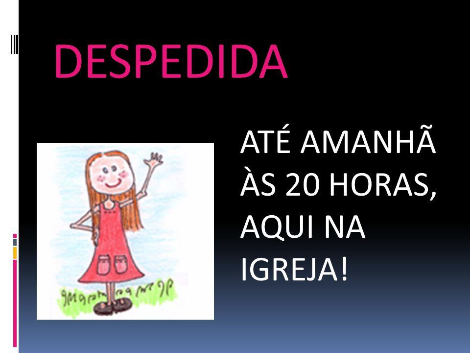 DESPEDIDA ATÉ AMANHÃ ÀS 20 HORAS, AQUI NA IGREJA!