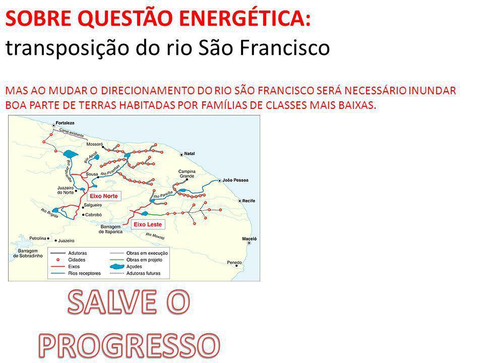 SOBRE QUESTÃO ENERGÉTICA: transposição do rio São Francisco MAS AO MUDAR O DIRECIONAMENTO DO RIO SÃO FRANCISCO SERÁ NECESSÁRIO INUNDAR BOA PARTE DE TERRAS HABITADAS POR FAMÍLIAS DE CLASSES MAIS BAIXAS.