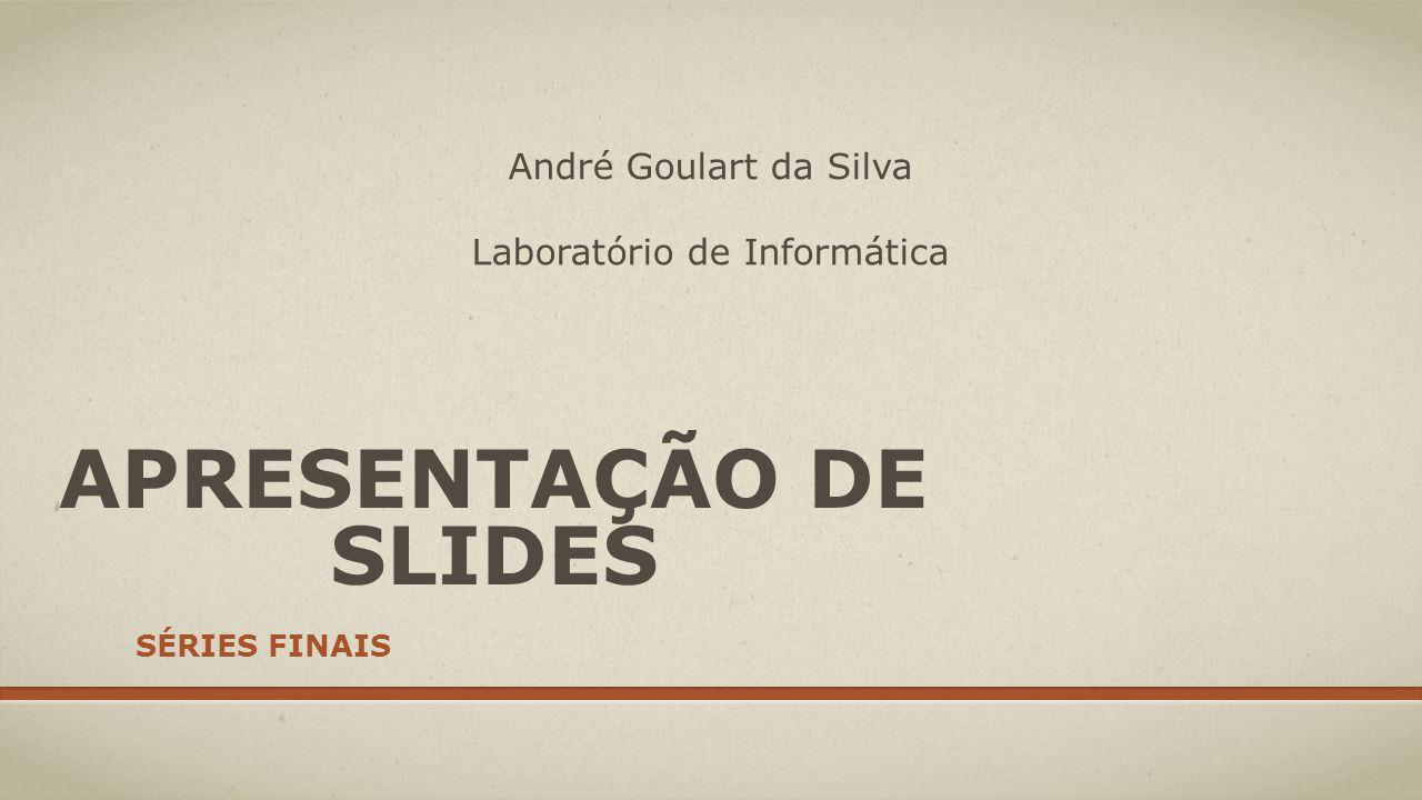 APRESENTAÇÃO DE SLIDES SÉRIES FINAIS André Goulart da Silva Laboratório de Informática