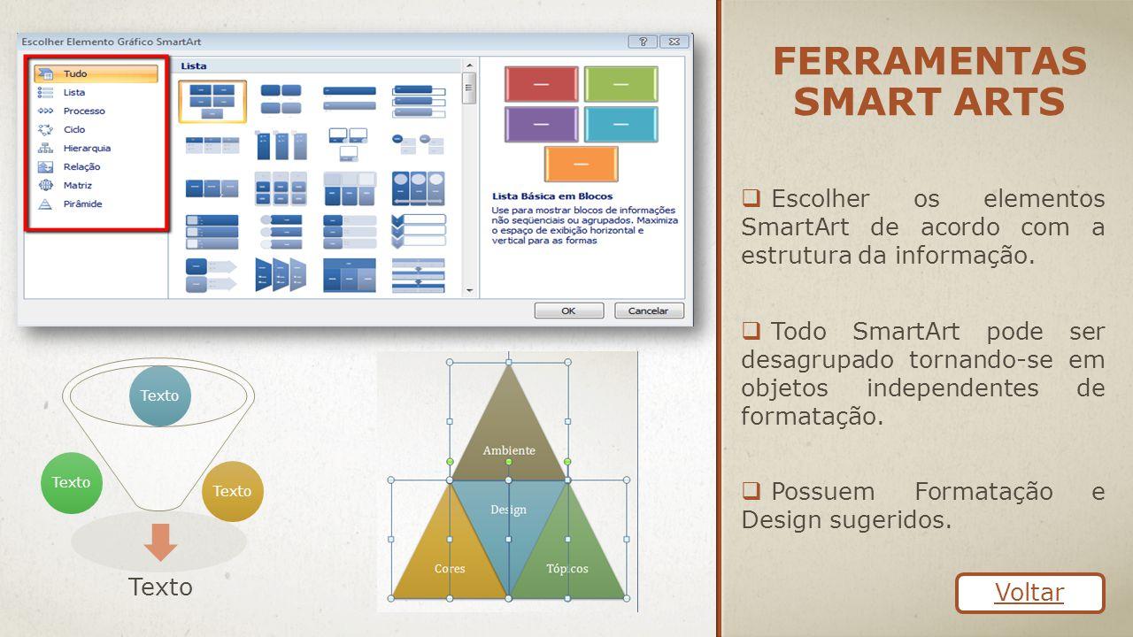 FERRAMENTAS SMART ARTS  Escolher os elementos SmartArt de acordo com a estrutura da informação.  Todo SmartArt pode ser desagrupado tornando-se em o