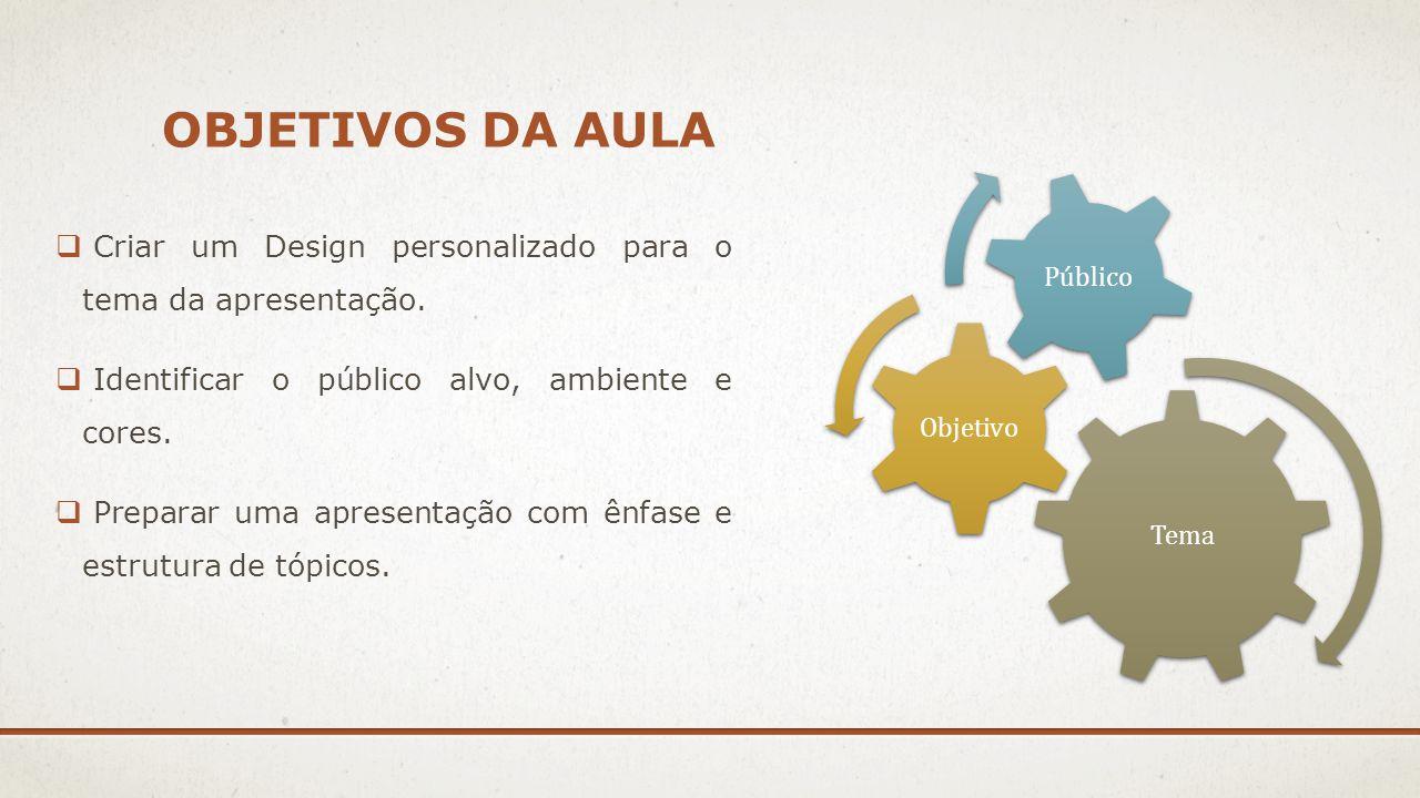 OBJETIVOS DA AULA  Criar um Design personalizado para o tema da apresentação.  Identificar o público alvo, ambiente e cores.  Preparar uma apresent