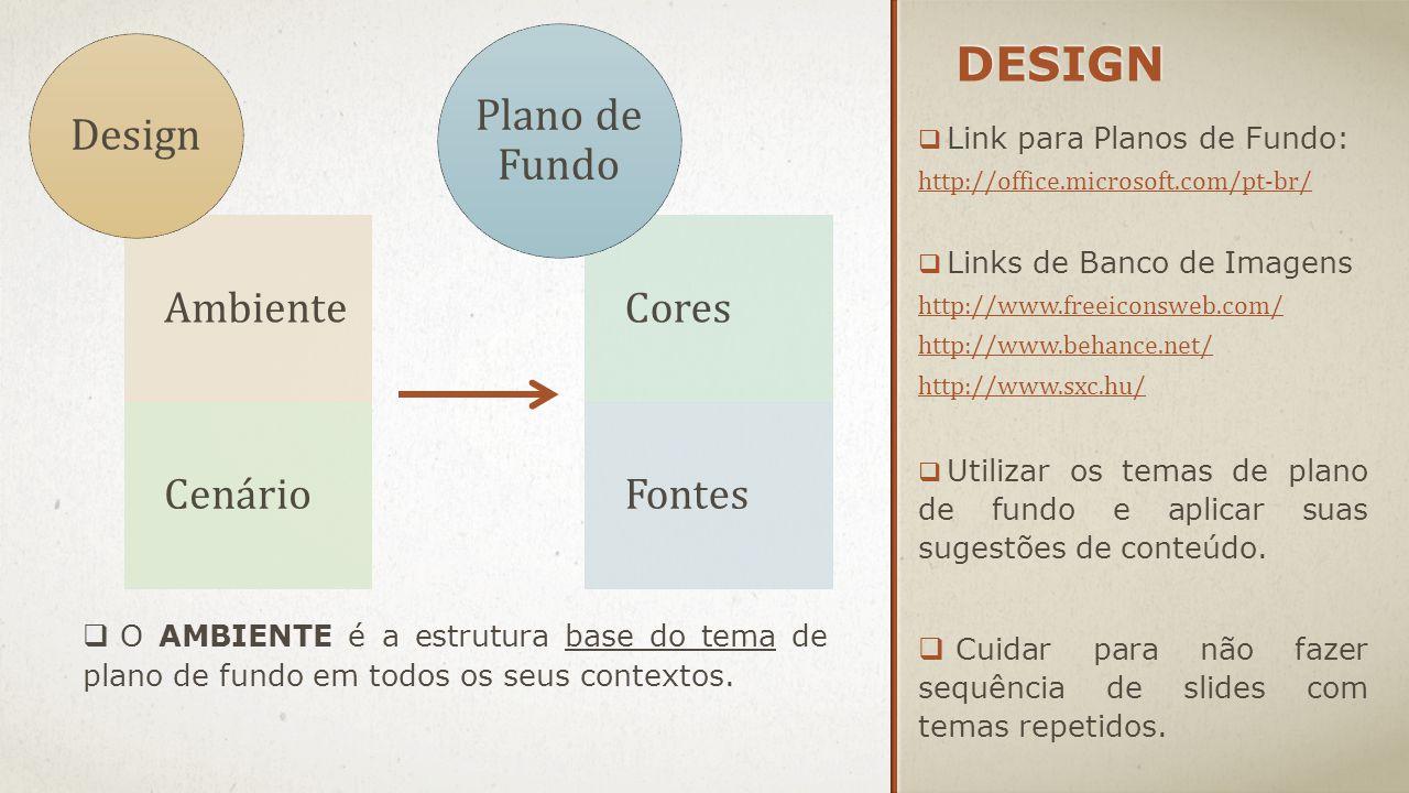 DESIGN  Link para Planos de Fundo: http://office.microsoft.com/pt-br/  Links de Banco de Imagens http://www.freeiconsweb.com/ http://www.behance.net