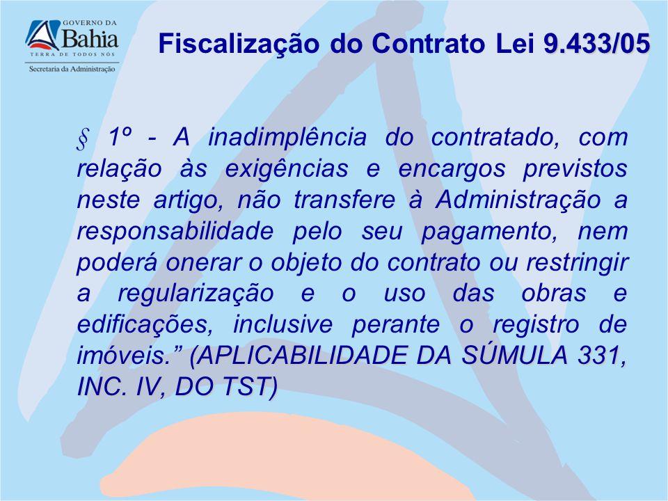 9.433/05 Fiscalização do Contrato Lei 9.433/05 (APLICABILIDADE DA SÚMULA 331, INC. IV, DO TST) § 1º - A inadimplência do contratado, com relação às ex