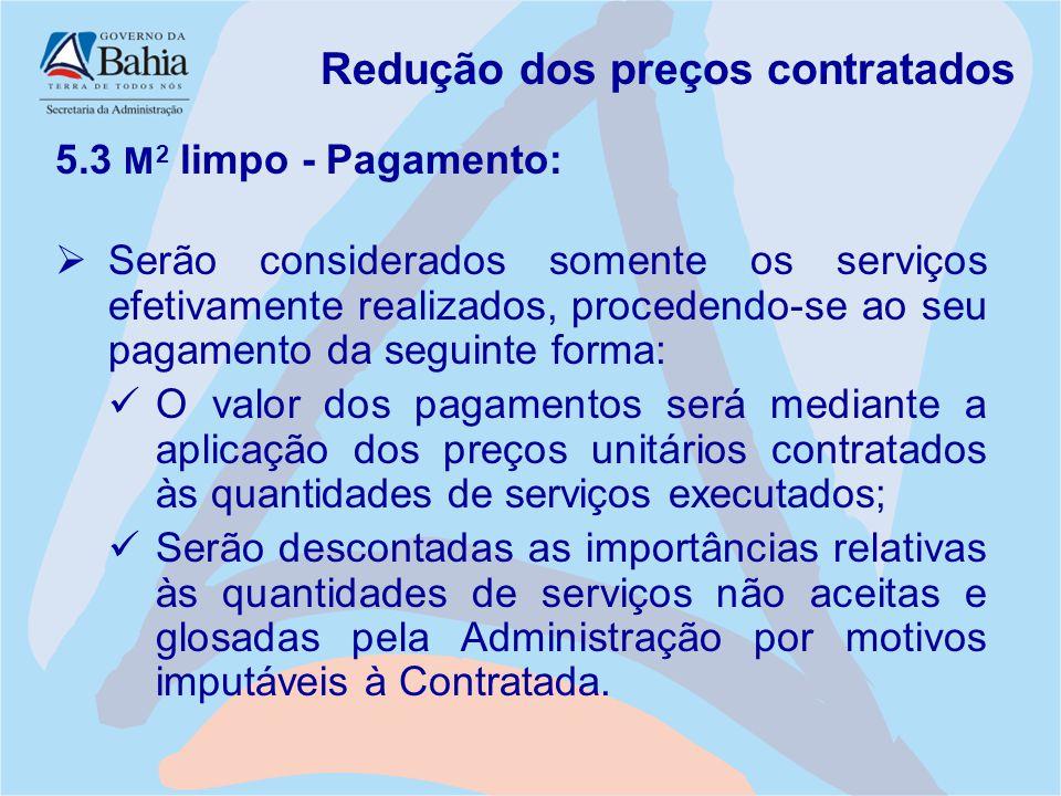 Redução dos preços contratados 5.3 M 2 limpo - Pagamento:  Serão considerados somente os serviços efetivamente realizados, procedendo-se ao seu pagam