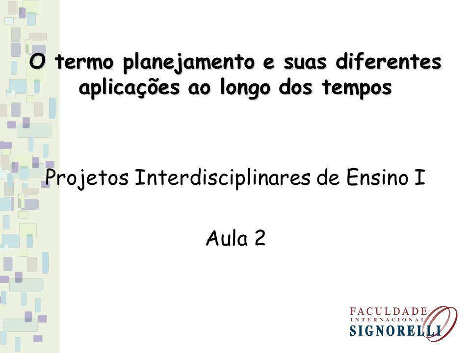 O termo planejamento e suas diferentes aplicações ao longo dos tempos Projetos Interdisciplinares de Ensino I Aula 2
