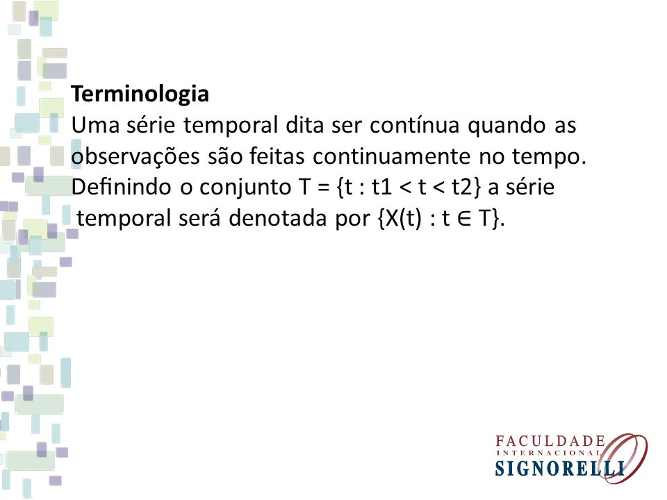 Terminologia Uma série temporal dita ser contínua quando as observações são feitas continuamente no tempo. Definindo o conjunto T = {t : t1 < t < t2} a