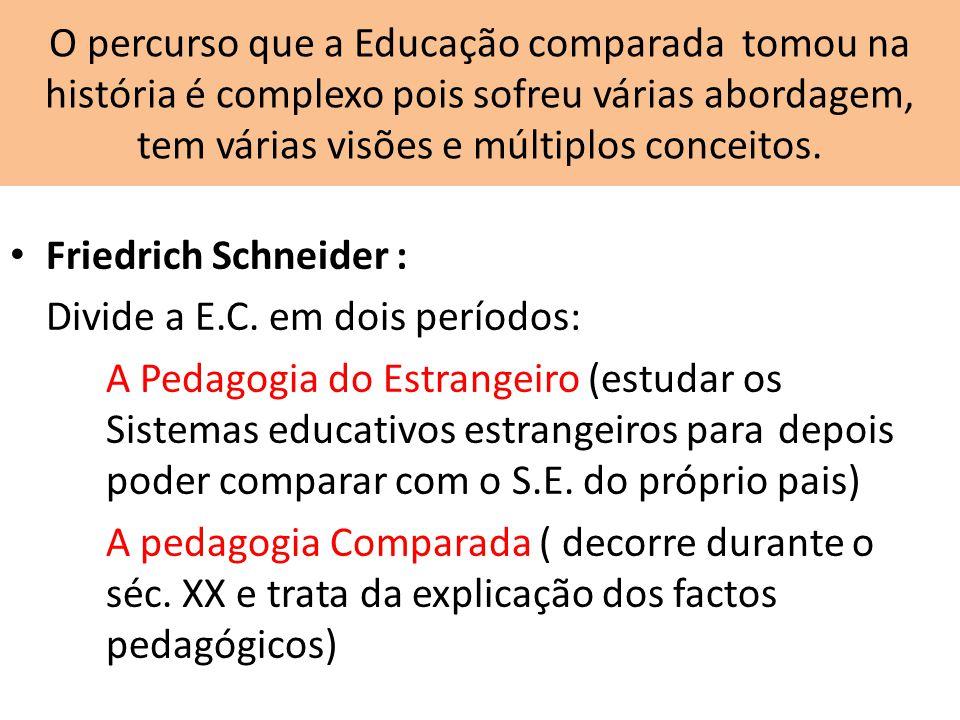 O percurso que a Educação comparada tomou na história é complexo pois sofreu várias abordagem, tem várias visões e múltiplos conceitos. Friedrich Schn