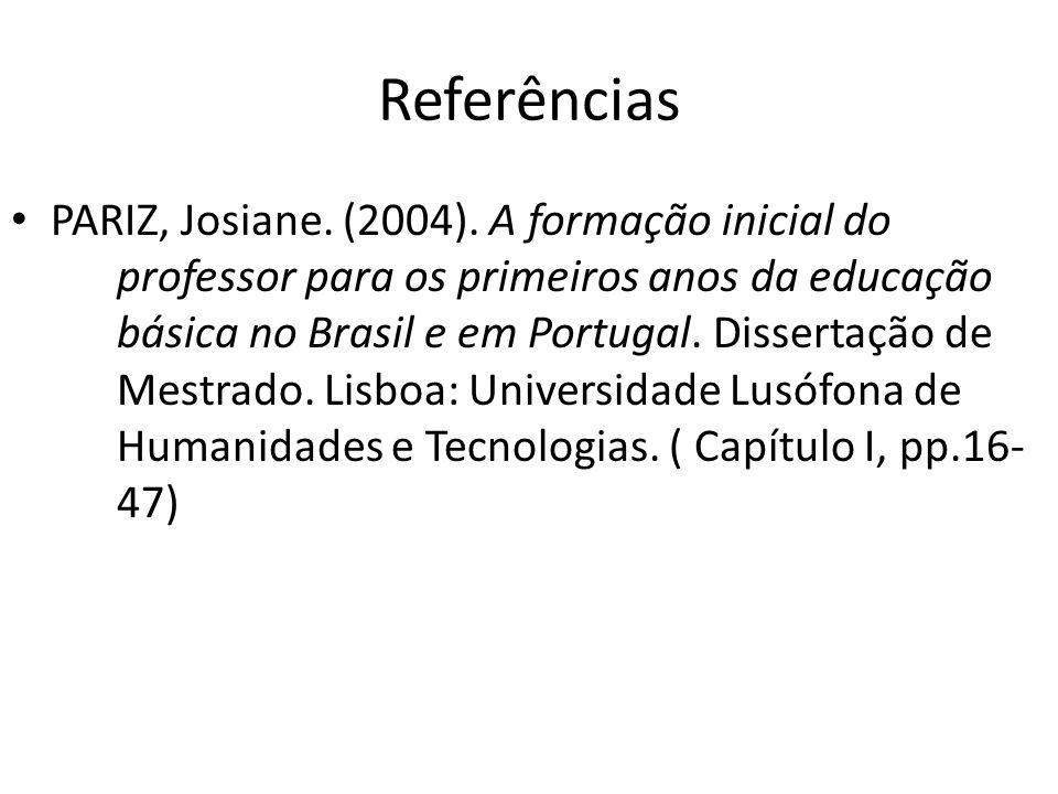 Referências PARIZ, Josiane. (2004). A formação inicial do professor para os primeiros anos da educação básica no Brasil e em Portugal. Dissertação de