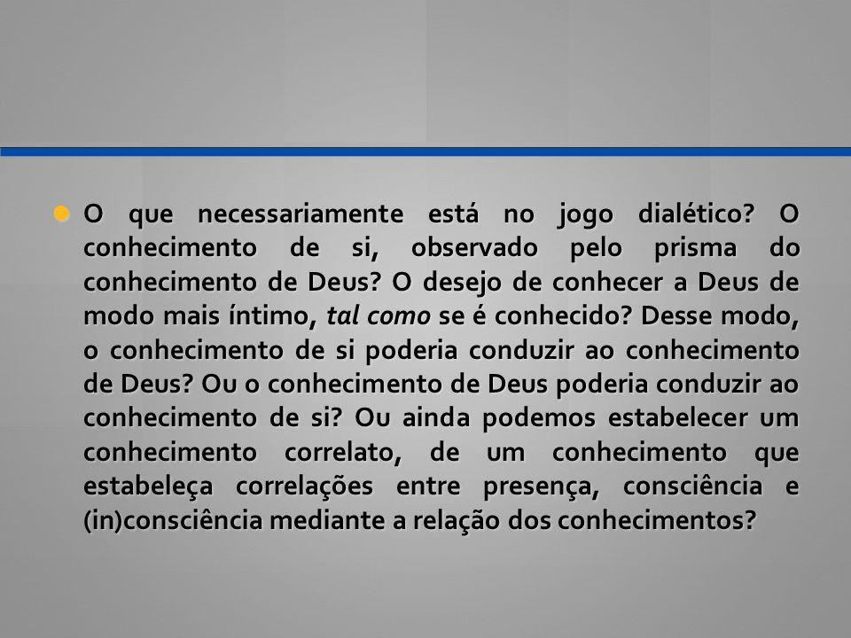 O que necessariamente está no jogo dialético? O conhecimento de si, observado pelo prisma do conhecimento de Deus? O desejo de conhecer a Deus de modo