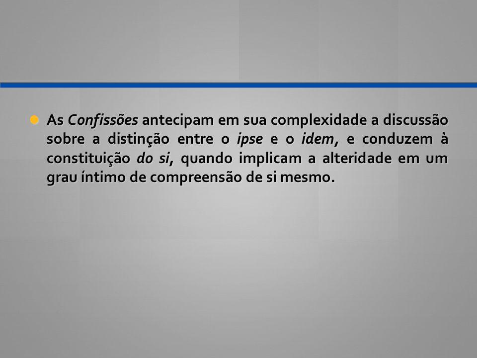 As Confissões antecipam em sua complexidade a discussão sobre a distinção entre o ipse e o idem, e conduzem à constituição do si, quando implicam a al