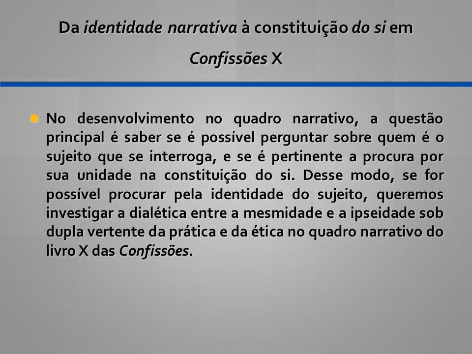 Da identidade narrativa à constituição do si em Confissões X No desenvolvimento no quadro narrativo, a questão principal é saber se é possível perguntar sobre quem é o sujeito que se interroga, e se é pertinente a procura por sua unidade na constituição do si.