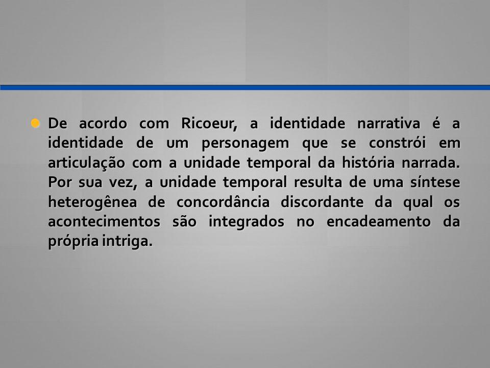 De acordo com Ricoeur, a identidade narrativa é a identidade de um personagem que se constrói em articulação com a unidade temporal da história narrad